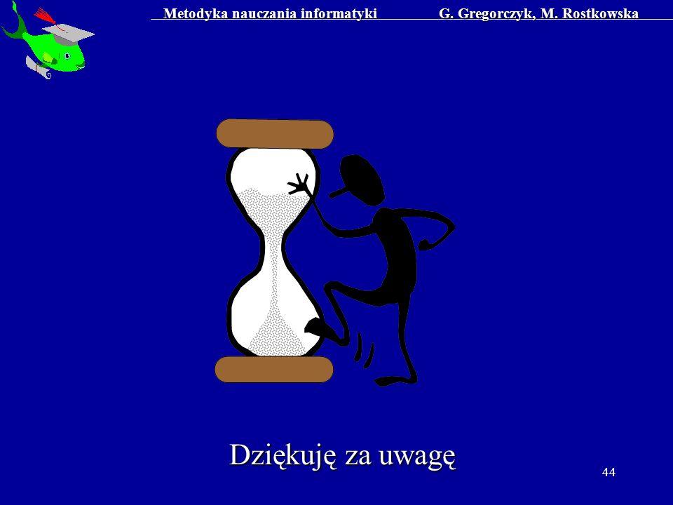 Metodyka nauczania informatyki G. Gregorczyk, M. Rostkowska 44 Dziękuję za uwagę
