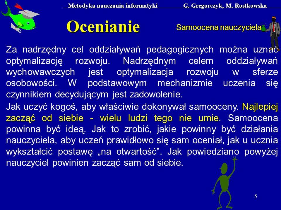 Metodyka nauczania informatyki G. Gregorczyk, M. Rostkowska 5 Ocenianie Samoocena nauczyciela Za nadrzędny cel oddziaływań pedagogicznych można uznać