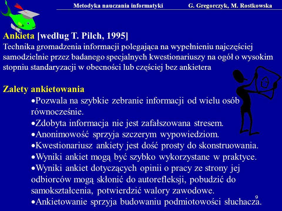 Metodyka nauczania informatykiG. Gregorczyk, M. Rostkowska 9 Ankieta [według T. Pilch, 1995] Technika gromadzenia informacji polegająca na wypełnieniu