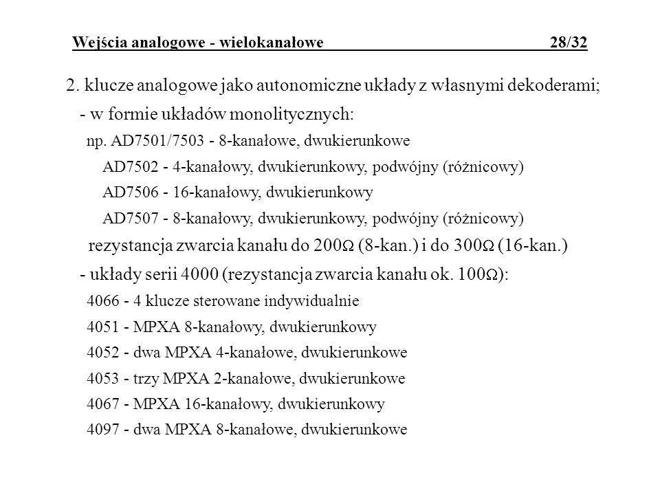 Wejścia analogowe - wielokanałowe 28/32 2. klucze analogowe jako autonomiczne układy z własnymi dekoderami; - w formie układów monolitycznych: np. AD7