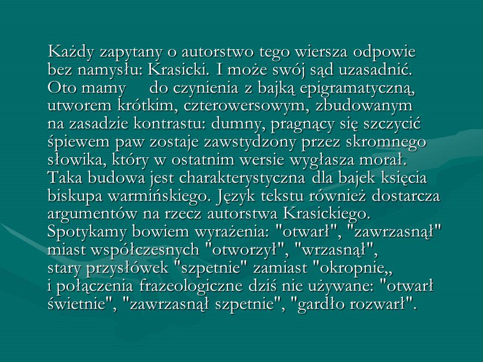 Każdy zapytany o autorstwo tego wiersza odpowie bez namysłu: Krasicki. I może swój sąd uzasadnić. Oto mamy do czynienia z bajką epigramatyczną, utwore