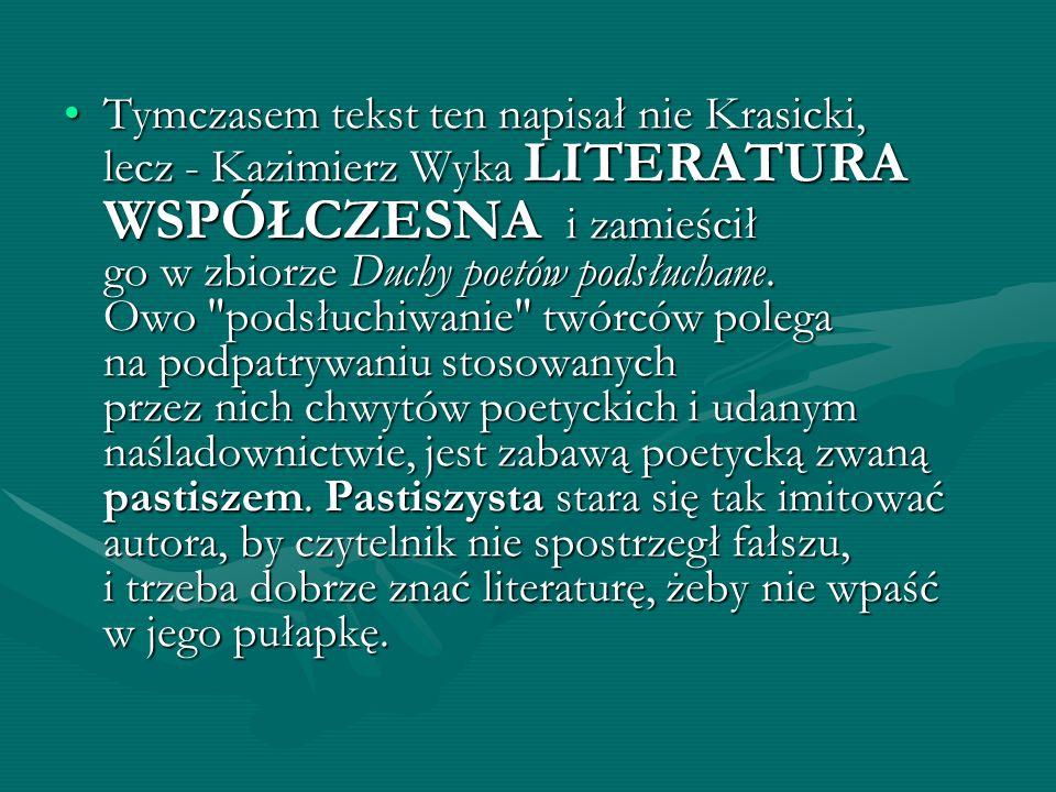 Tymczasem tekst ten napisał nie Krasicki, lecz - Kazimierz Wyka LITERATURA WSPÓŁCZESNA i zamieścił go w zbiorze Duchy poetów podsłuchane. Owo