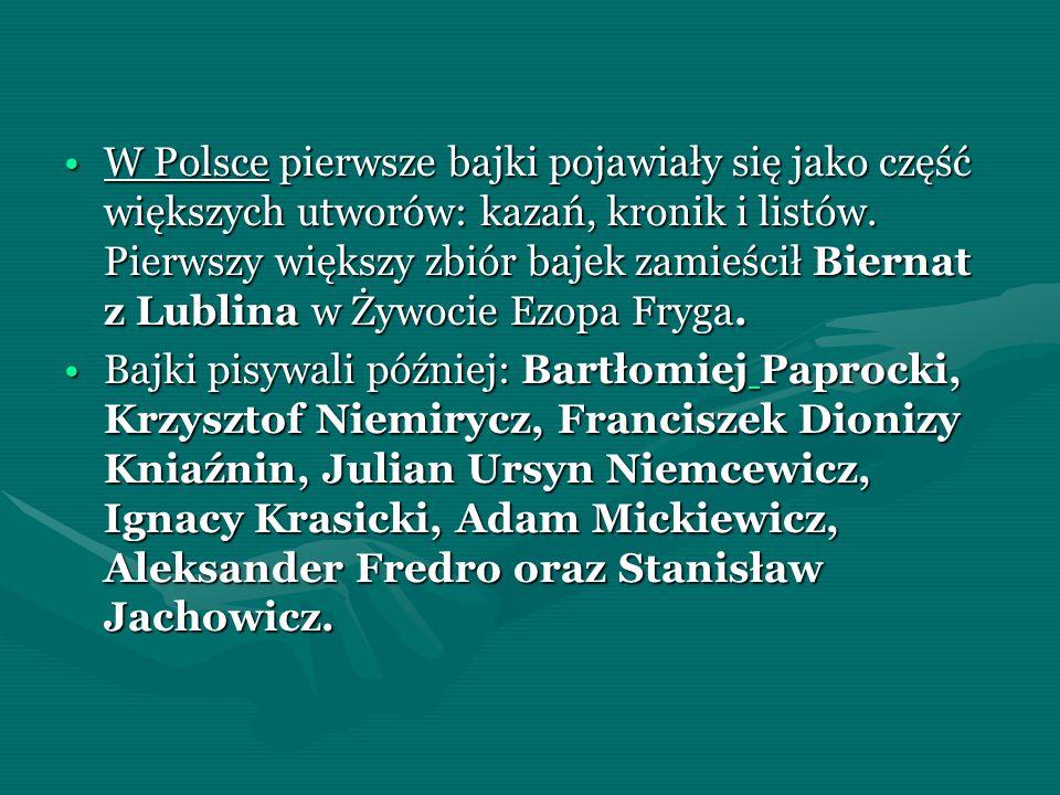 W Polsce pierwsze bajki pojawiały się jako część większych utworów: kazań, kronik i listów. Pierwszy większy zbiór bajek zamieścił Biernat z Lublina w