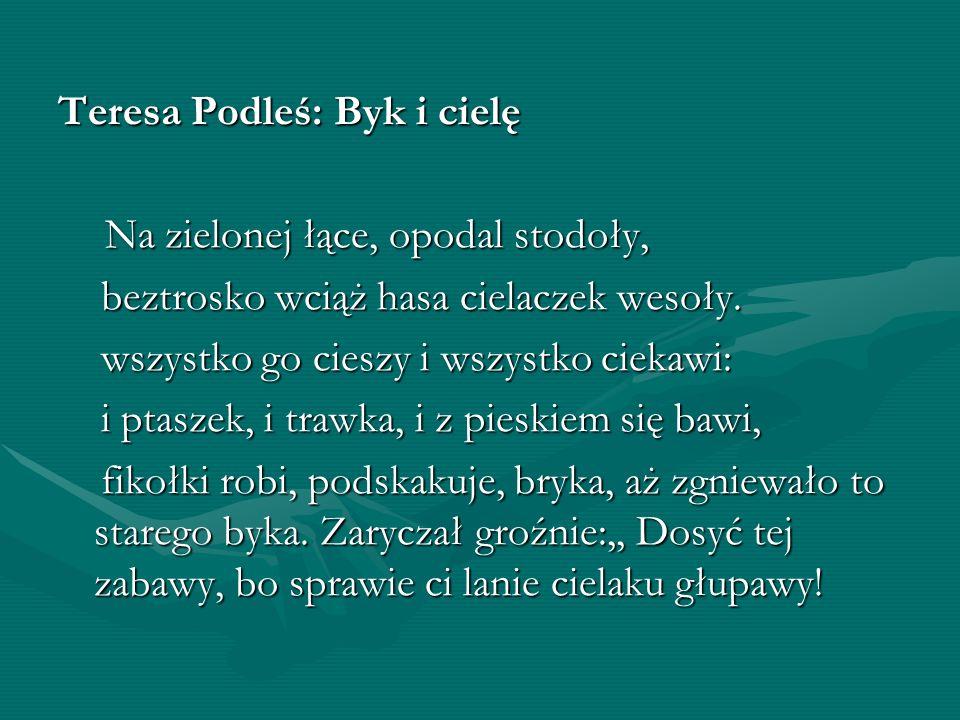 Teresa Podleś: Byk i cielę Na zielonej łące, opodal stodoły, Na zielonej łące, opodal stodoły, beztrosko wciąż hasa cielaczek wesoły. beztrosko wciąż