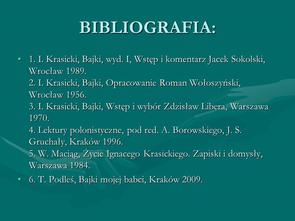 BIBLIOGRAFIA: 1. I. Krasicki, Bajki, wyd. I, Wstęp i komentarz Jacek Sokolski, Wrocław 1989. 2. I. Krasicki, Bajki, Opracowanie Roman Wołoszyński, Wro