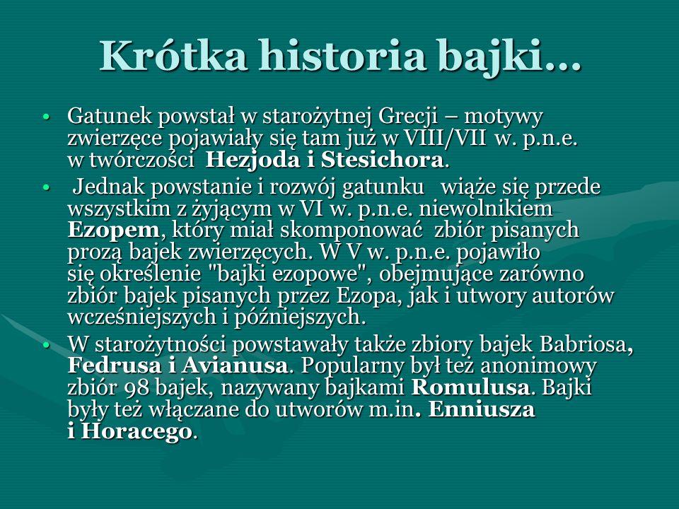 Krótka historia bajki… Gatunek powstał w starożytnej Grecji – motywy zwierzęce pojawiały się tam już w VIII/VII w. p.n.e. w twórczości Hezjoda i Stesi
