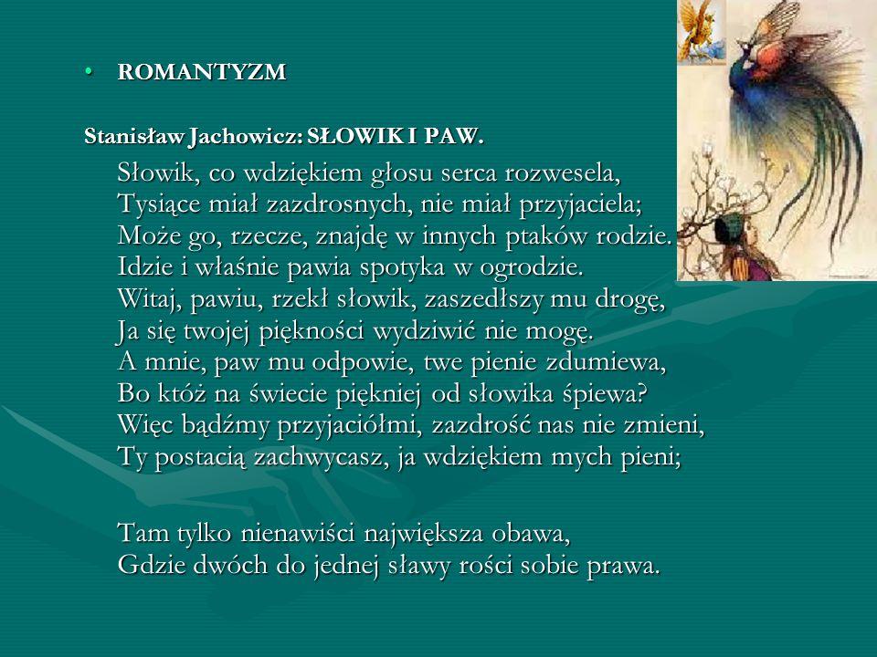 ROMANTYZMROMANTYZM Stanisław Jachowicz: SŁOWIK I PAW. Słowik, co wdziękiem głosu serca rozwesela, Tysiące miał zazdrosnych, nie miał przyjaciela; Może