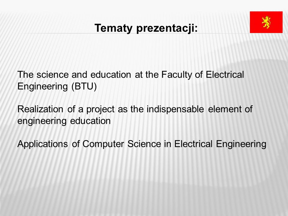Tematy prezentacji: The science and education at the Faculty of Electrical Engineering (BTU) Realization of a project as the indispensable element of engineering education Applications of Computer Science in Electrical Engineering