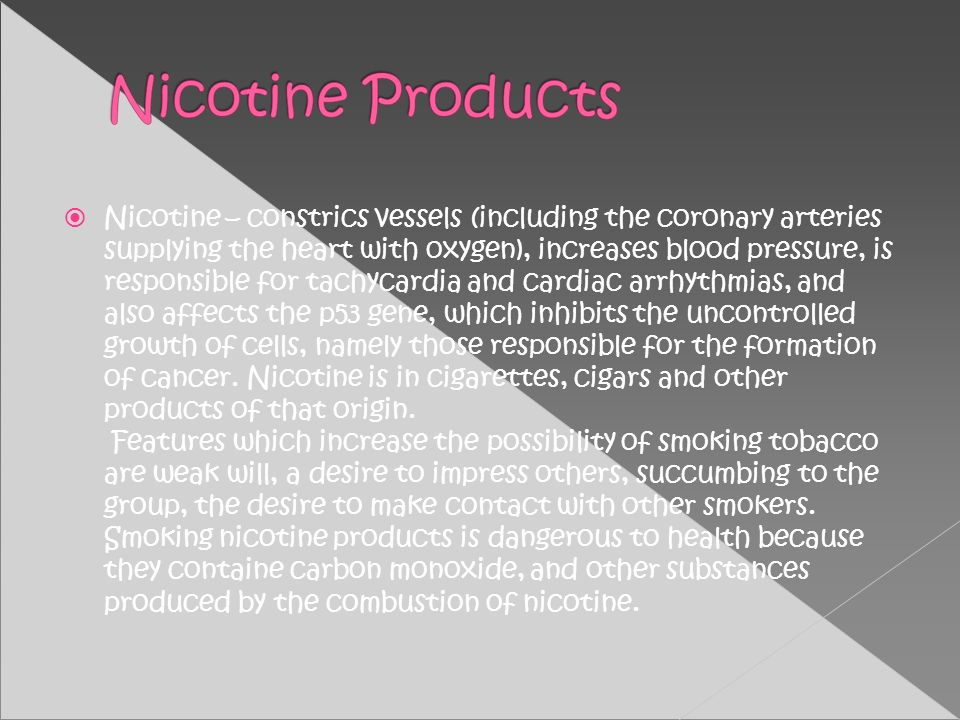 Nicotine – constrics vessels (including the coronary arteries supplying the heart with oxygen), increases blood pressure, is responsible for tachycard