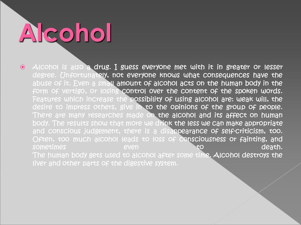 Alcohol is also a drug. I guess everyone met with it in greater or lesser degree. Unfortunately, not everyone knows what consequences have the abuse o