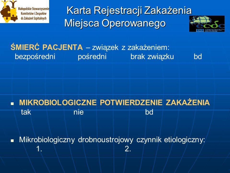 Karta Rejestracji Zakażenia Miejsca Operowanego Karta Rejestracji Zakażenia Miejsca Operowanego ŚMIERĆ PACJENTA – związek z zakażeniem: bezpośredni pośredni brak związku bd MIKROBIOLOGICZNE POTWIERDZENIE ZAKAŻENIA tak nie bd Mikrobiologiczny drobnoustrojowy czynnik etiologiczny: 1.