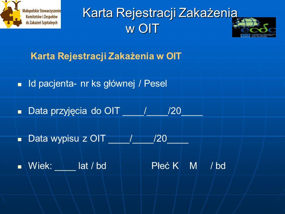 Karta Rejestracji Zakażenia w OIT Karta Rejestracji Zakażenia w OIT Karta Rejestracji Zakażenia w OIT Id pacjenta- nr ks głównej / Pesel Data przyjęcia do OIT ____/____/20____ Data wypisu z OIT ____/____/20____ Wiek: ____ lat / bd Płeć K M / bd