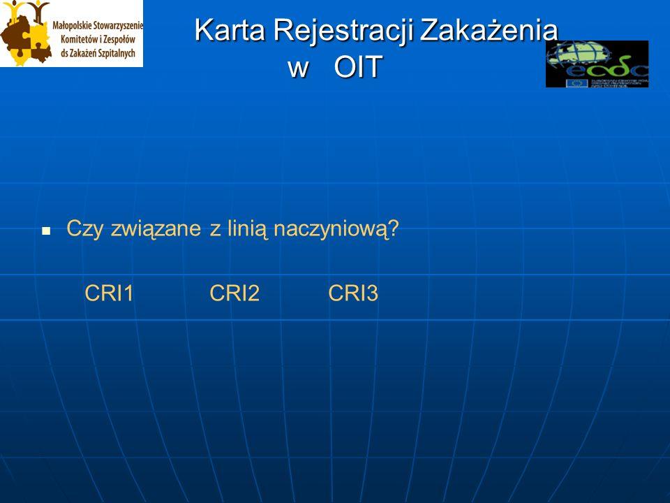 Karta Rejestracji Zakażenia w OIT Karta Rejestracji Zakażenia w OIT Czy związane z linią naczyniową.