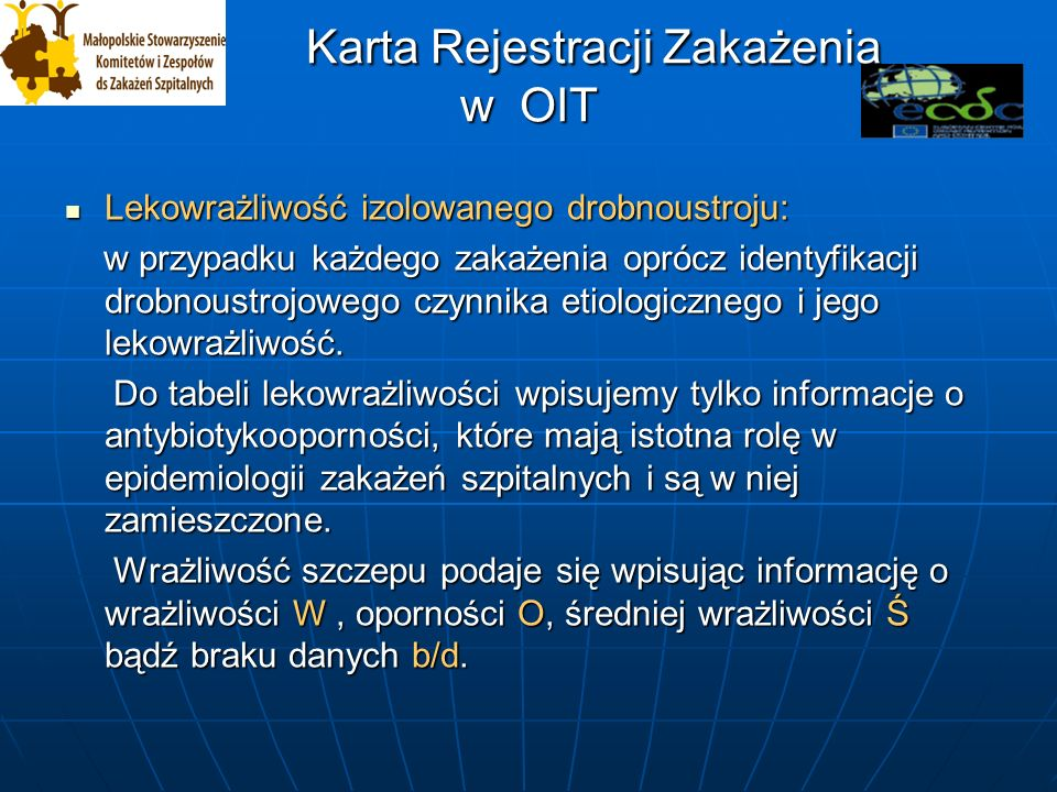 Karta Rejestracji Zakażenia w OIT Karta Rejestracji Zakażenia w OIT Lekowrażliwość izolowanego drobnoustroju: Lekowrażliwość izolowanego drobnoustroju: w przypadku każdego zakażenia oprócz identyfikacji drobnoustrojowego czynnika etiologicznego i jego lekowrażliwość.