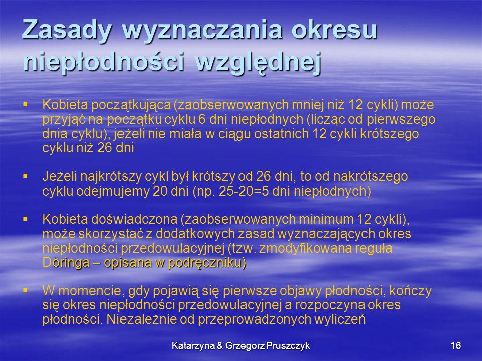 Katarzyna & Grzegorz Pruszczyk16 Zasady wyznaczania okresu niepłodności względnej Kobieta początkująca (zaobserwowanych mniej niż 12 cykli) może przyj