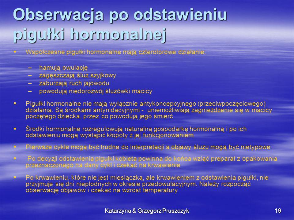 Katarzyna & Grzegorz Pruszczyk20 Obserwacja po odstawieniu pigułki hormonalnej Za początek okresu niepłodności poowulacyjnej w pierwszym cyklu po odstawieniu pigułki przyjmuje się wieczór czwartego dnia wyższej temperatury po dniu szczytu W następnych cyklach można stosować już normalną procedurę wyznaczania niepłodności poowulacyjnej Kobieta, która przyjmowała pigułki hormonalne, niepłodność przedowulacyjną może wyznaczyć od drugiego cyklu stosując zasady dla kobiety początkującej Może to zrobić jeśli ma długości minimum 12 cykli sprzed brania pigułki.