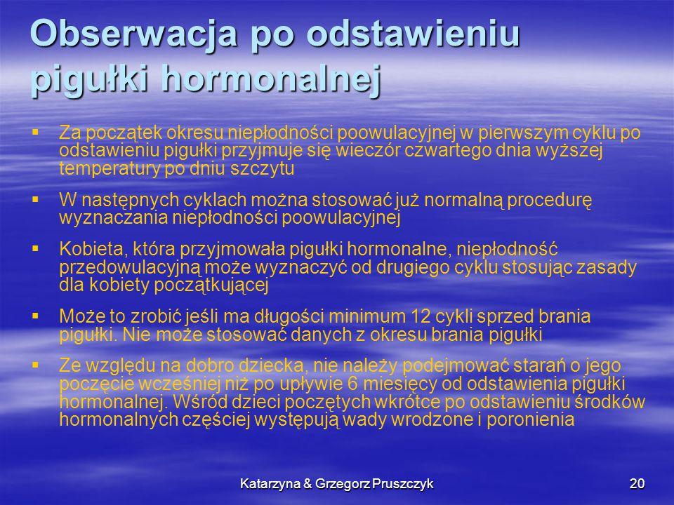 Katarzyna & Grzegorz Pruszczyk20 Obserwacja po odstawieniu pigułki hormonalnej Za początek okresu niepłodności poowulacyjnej w pierwszym cyklu po odst