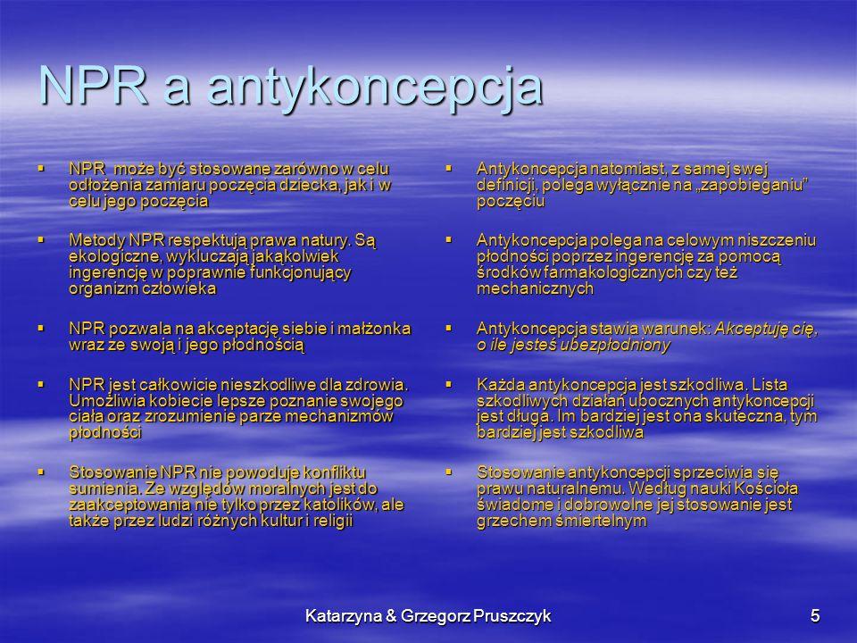 Katarzyna & Grzegorz Pruszczyk5 NPR a antykoncepcja Antykoncepcja natomiast, z samej swej definicji, polega wyłącznie na zapobieganiu poczęciu Antykon