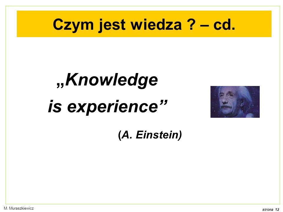 strona 12 M. Muraszkiewicz Knowledge is experience (A. Einstein) Czym jest wiedza ? – cd.