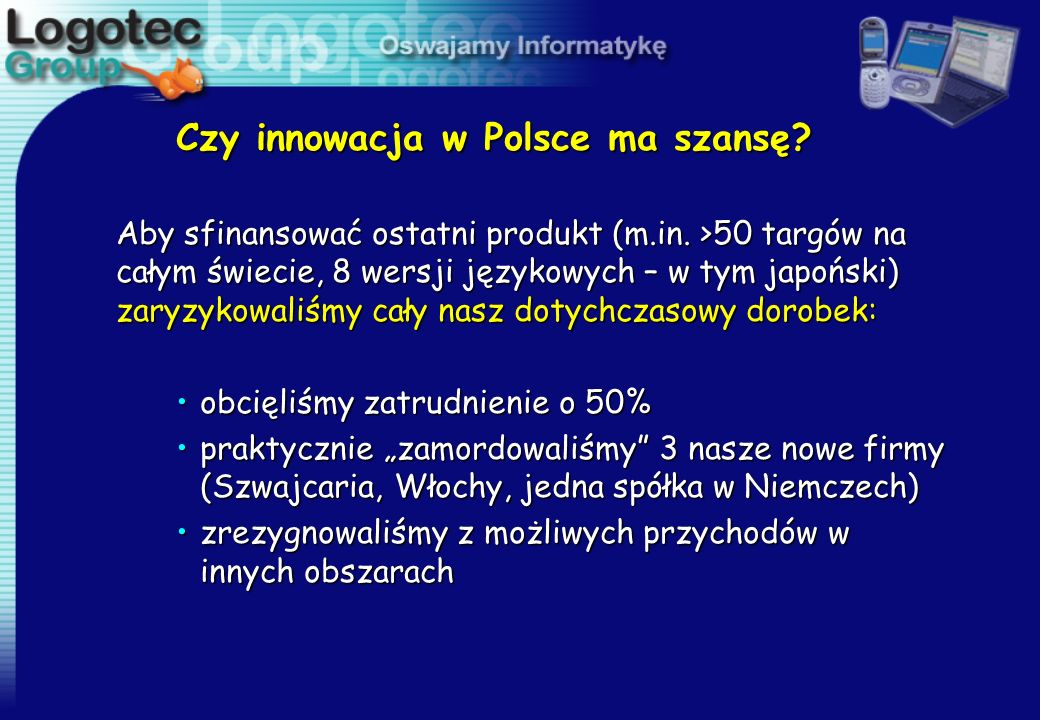 Czy innowacja w Polsce ma szansę? Aby sfinansować ostatni produkt (m.in. >50 targów na całym świecie, 8 wersji językowych – w tym japoński) zaryzykowa
