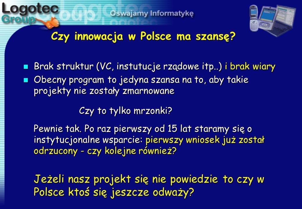 Czy innowacja w Polsce ma szansę? n Brak struktur (VC, instutucje rządowe itp..) i brak wiary n Obecny program to jedyna szansa na to, aby takie proje