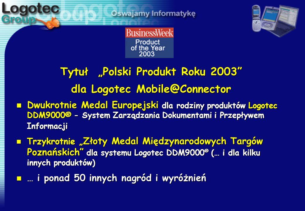 Tytuł Polski Produkt Roku 2003 dla Logotec Mobile@Connector n Dwukrotnie Medal Europejski dla rodziny produktów Logotec DDM9000® - System Zarządzania