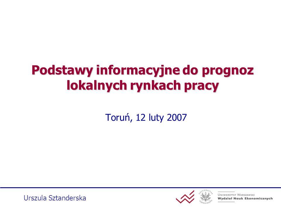 Podstawy informacyjne do prognoz lokalnych rynkach pracy Toruń, 12 luty 2007 Urszula Sztanderska