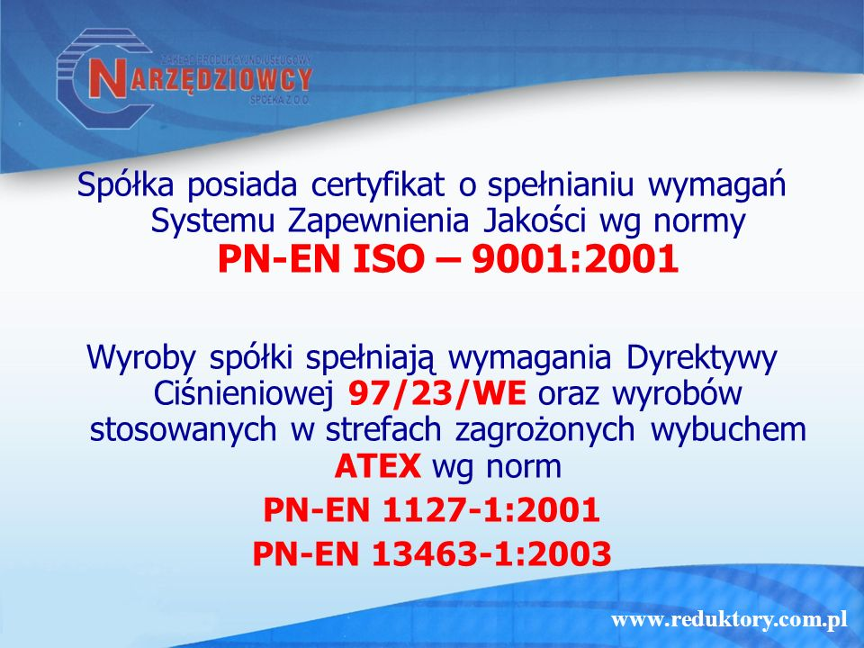 www.reduktory.com.pl Spółka posiada certyfikat o spełnianiu wymagań Systemu Zapewnienia Jakości wg normy PN-EN ISO – 9001:2001 Wyroby spółki spełniają