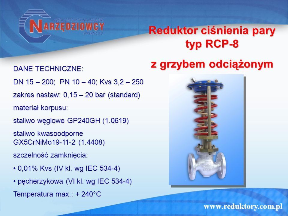 www.reduktory.com.pl Reduktor ciśnienia wody typ RCW-2T (z siłownikiem tłokowym) DANE TECHNICZNE: DN 20 – 50; PN 10 – 40; Kvs 5 – 33 zakres nastaw: 1 – 36 bar materiał korpusu: staliwo węglowe GP240GH (1.0619) staliwo węglowe GP240GH (1.0619) staliwo kwasoodporne GX5CrNiMo19-11-2 (1.4408) staliwo kwasoodporne GX5CrNiMo19-11-2 (1.4408) szczelność zamknięcia: pęcherzykowa (VI kl.