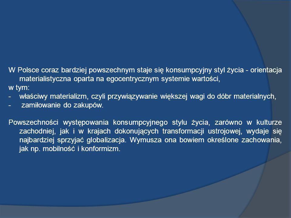 W Polsce coraz bardziej powszechnym staje się konsumpcyjny styl życia - orientacja materialistyczna oparta na egocentrycznym systemie wartości, w tym: