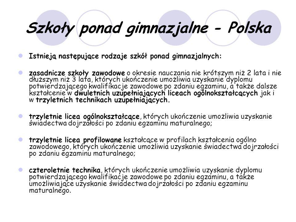 Szkoły ponad gimnazjalne - Polska Istnieją następujące rodzaje szkół ponad gimnazjalnych: zasadnicze szkoły zawodowe o okresie nauczania nie krótszym niż 2 lata i nie dłuższym niż 3 lata, których ukończenie umożliwia uzyskanie dyplomu potwierdzającego kwalifikacje zawodowe po zdaniu egzaminu, a także dalsze kształcenie w dwuletnich uzupełniających liceach ogólnokształcących jak i w trzyletnich technikach uzupełniających.