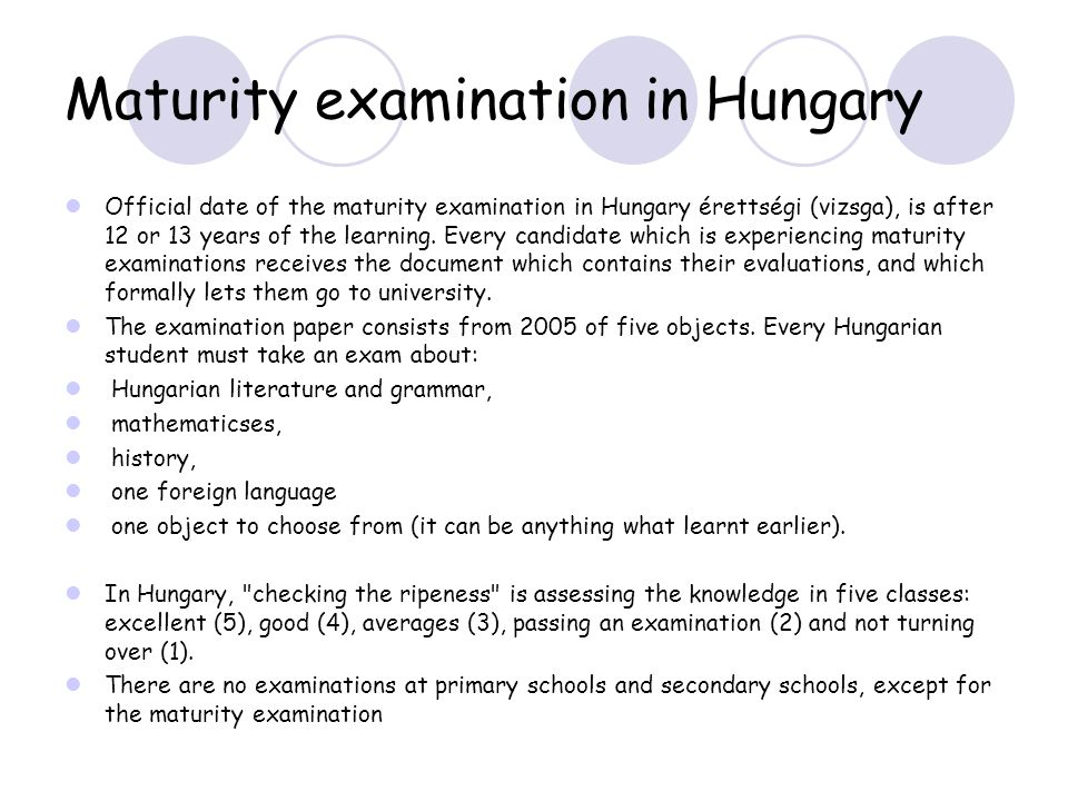 Maturity examination in Hungary Official date of the maturity examination in Hungary érettségi (vizsga), is after 12 or 13 years of the learning.