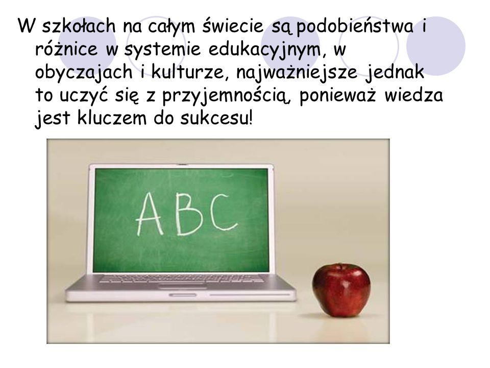 W szkołach na całym świecie są podobieństwa i różnice w systemie edukacyjnym, w obyczajach i kulturze, najważniejsze jednak to uczyć się z przyjemnością, ponieważ wiedza jest kluczem do sukcesu!