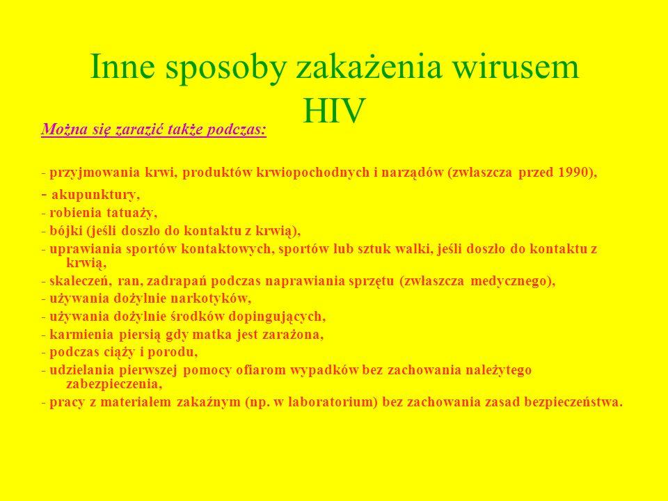 Inne sposoby zakażenia wirusem HIV Można się zarazić także podczas: - przyjmowania krwi, produktów krwiopochodnych i narządów (zwłaszcza przed 1990),