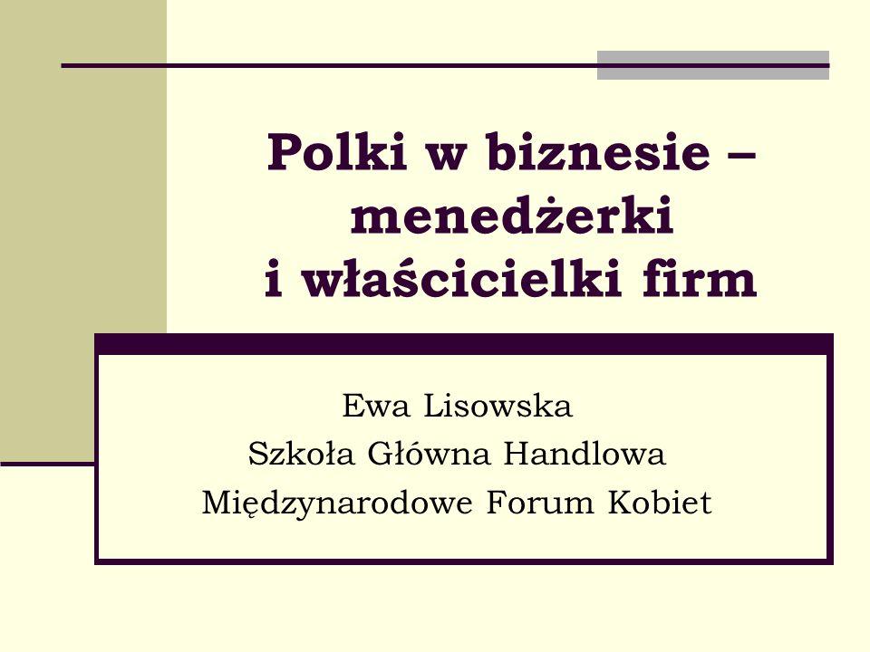 Polki w biznesie – menedżerki i właścicielki firm Ewa Lisowska Szkoła Główna Handlowa Międzynarodowe Forum Kobiet