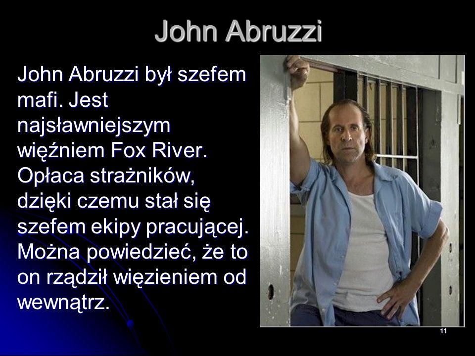 11 John Abruzzi John Abruzzi był szefem mafi. Jest najsławniejszym więźniem Fox River. Opłaca strażników, dzięki czemu stał się szefem ekipy pracujące