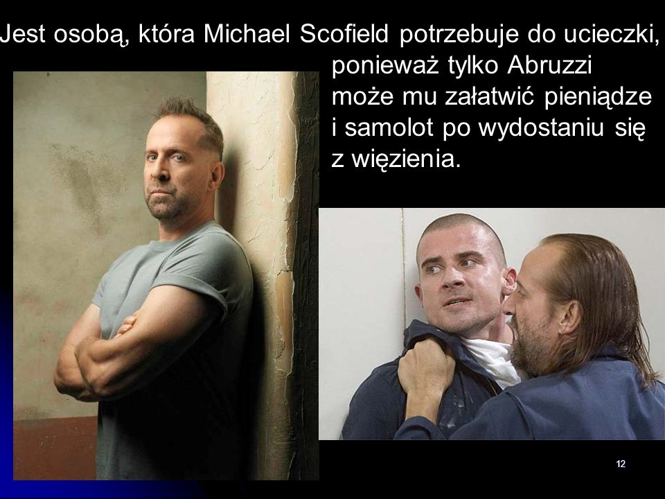 12 Jest osobą, która Michael Scofield potrzebuje do ucieczki, ponieważ tylko Abruzzi może mu załatwić pieniądze i samolot po wydostaniu się z więzieni