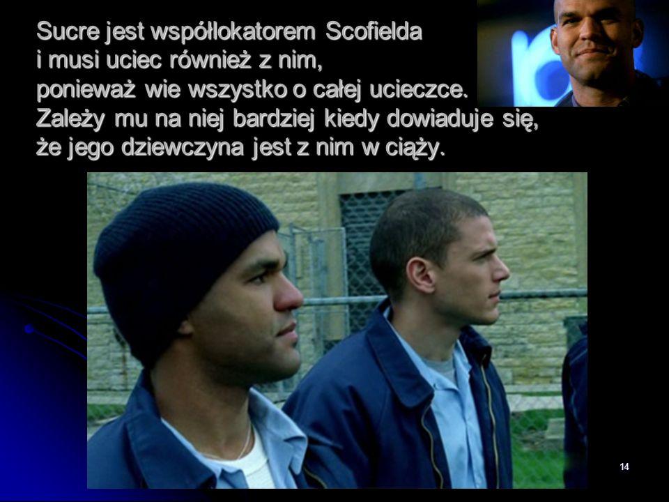 14 Sucre jest współlokatorem Scofielda i musi uciec również z nim, ponieważ wie wszystko o całej ucieczce. Zależy mu na niej bardziej kiedy dowiaduje