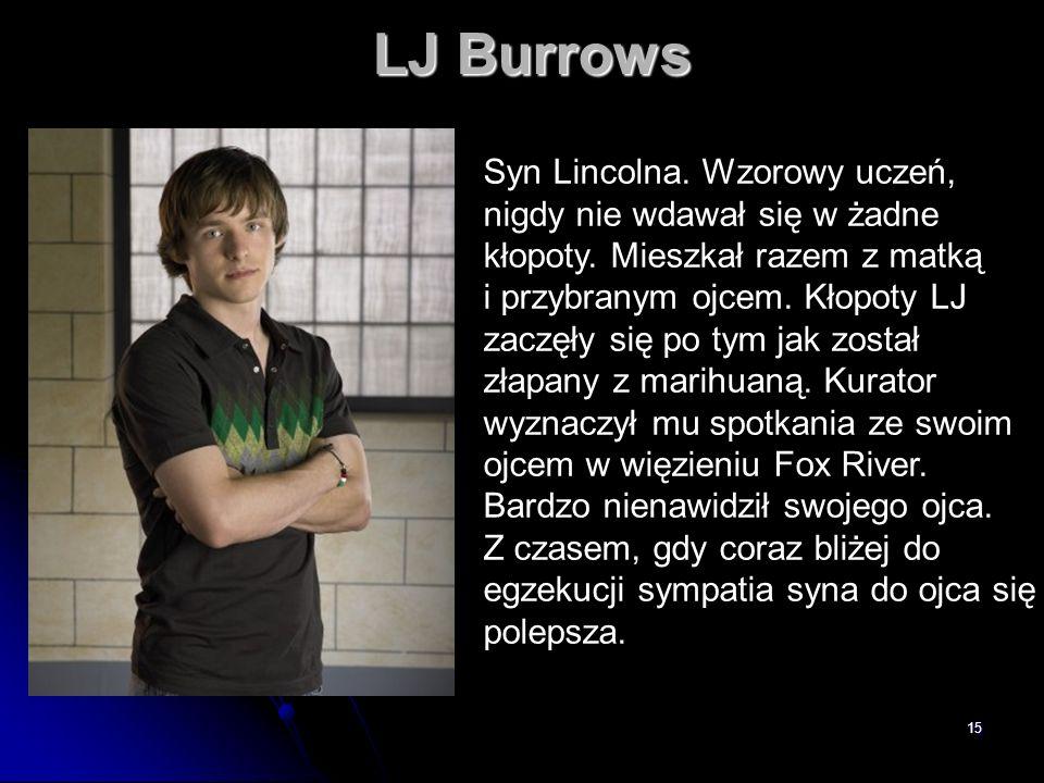 15 LJ Burrows Syn Lincolna. Wzorowy uczeń, nigdy nie wdawał się w żadne kłopoty. Mieszkał razem z matką i przybranym ojcem. Kłopoty LJ zaczęły się po