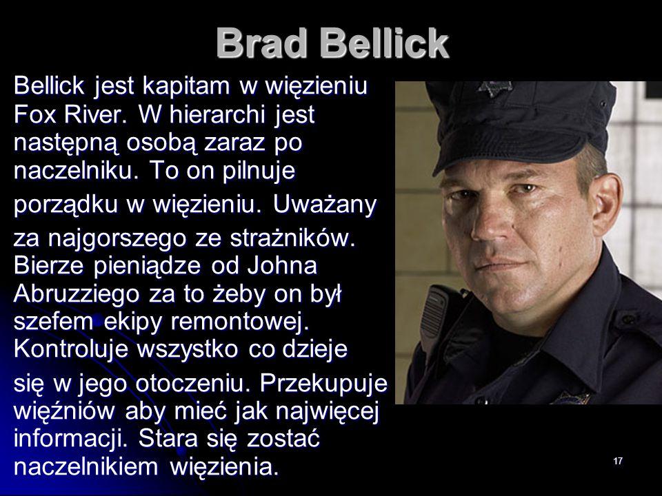 17 Brad Bellick Bellick jest kapitam w więzieniu Fox River. W hierarchi jest następną osobą zaraz po naczelniku. To on pilnuje porządku w więzieniu. U