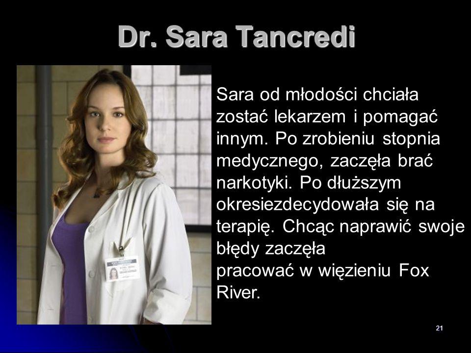 21 Dr. Sara Tancredi Sara od młodości chciała zostać lekarzem i pomagać innym. Po zrobieniu stopnia medycznego, zaczęła brać narkotyki. Po dłuższym ok