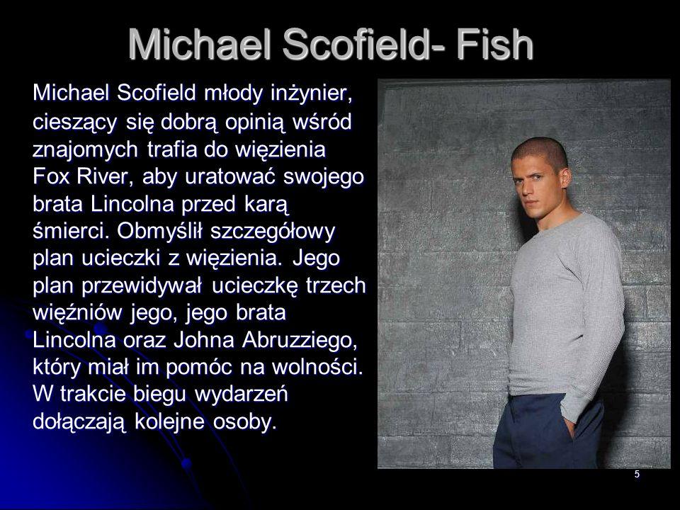 5 Michael Scofield- Fish Michael Scofield młody inżynier, cieszący się dobrą opinią wśród znajomych trafia do więzienia Fox River, aby uratować swojeg