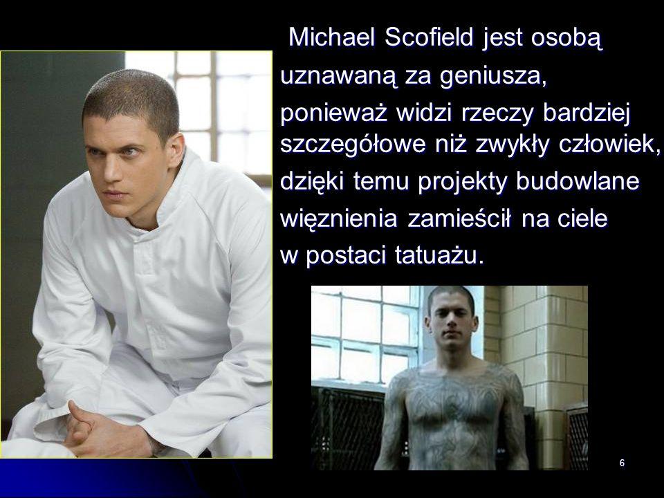 6 Michael Scofield jest osobą uznawaną za geniusza, ponieważ widzi rzeczy bardziej szczegółowe niż zwykły człowiek, dzięki temu projekty budowlane wię