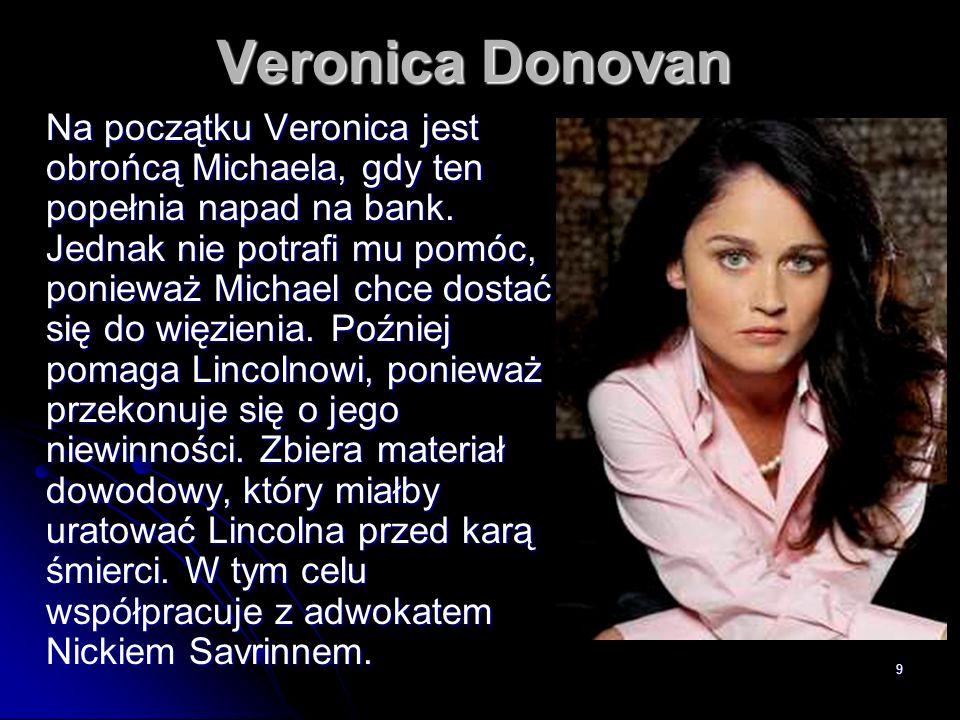 9 Veronica Donovan Na początku Veronica jest obrońcą Michaela, gdy ten popełnia napad na bank. Jednak nie potrafi mu pomóc, ponieważ Michael chce dost