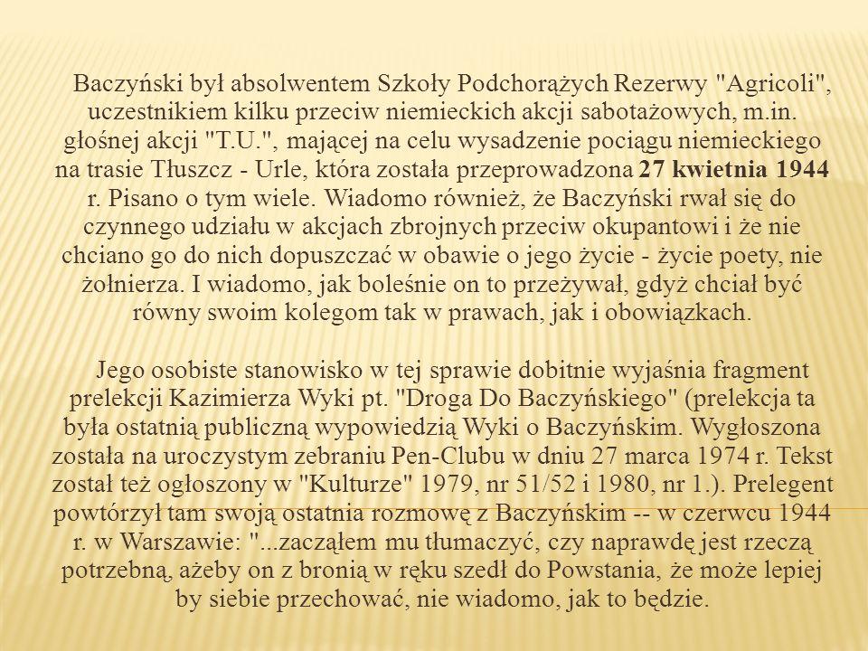 Baczyński był absolwentem Szkoły Podchorążych Rezerwy Agricoli , uczestnikiem kilku przeciw niemieckich akcji sabotażowych, m.in.