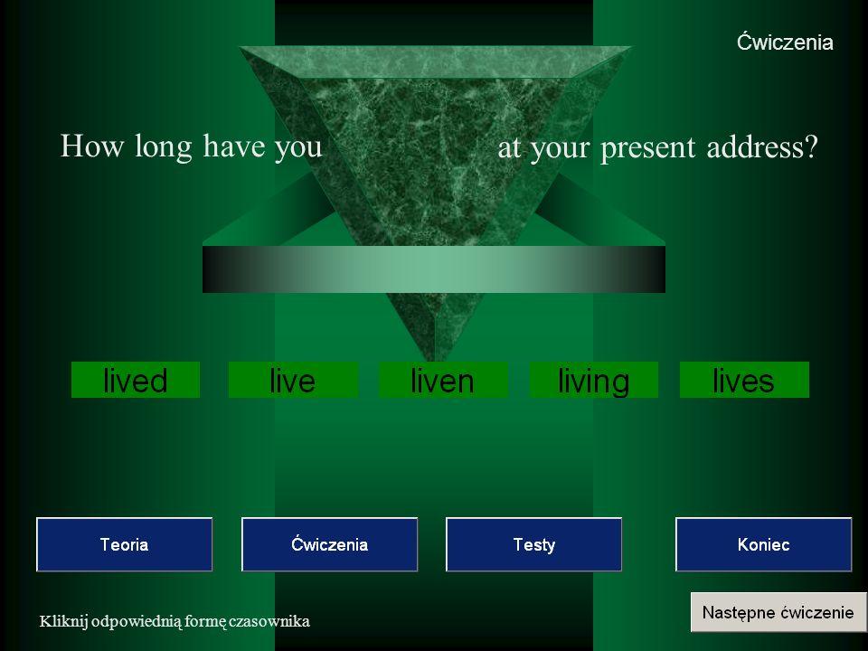 Ćwiczenia Kliknij odpowiednią formę czasownika How long have you at your present address?