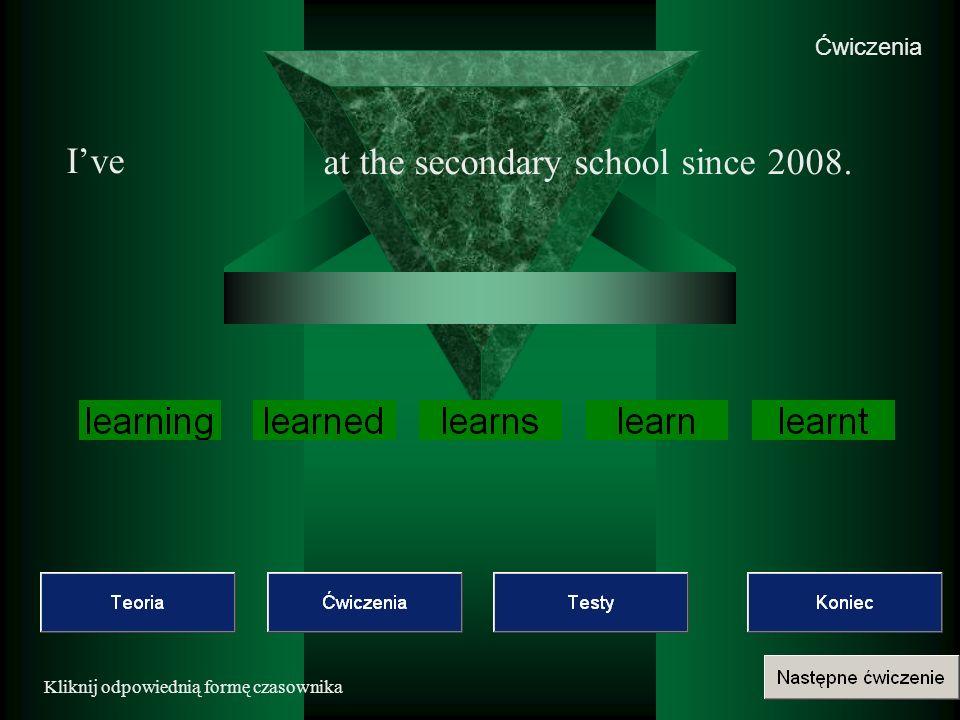 Ćwiczenia Kliknij odpowiednią formę czasownika Ive at the secondary school since 2008.