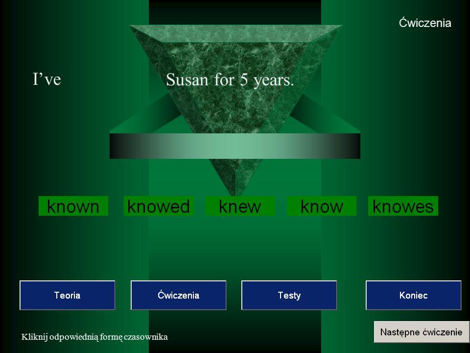 Ćwiczenia Kliknij odpowiednią formę czasownika Ive Susan for 5 years.