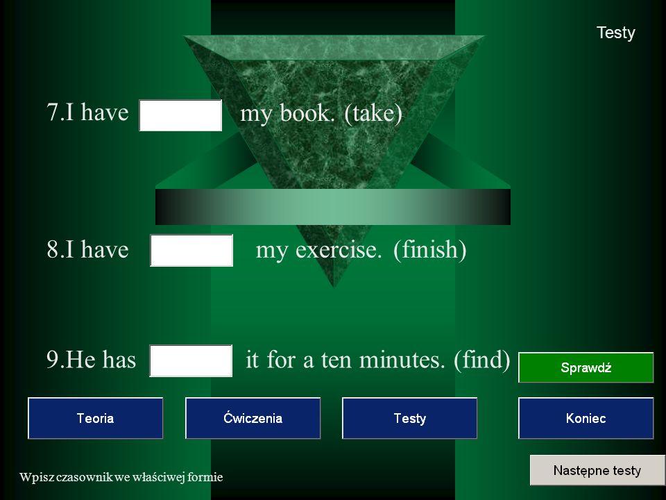 Wpisz czasownik we właściwej formie Testy 7.I have my book.