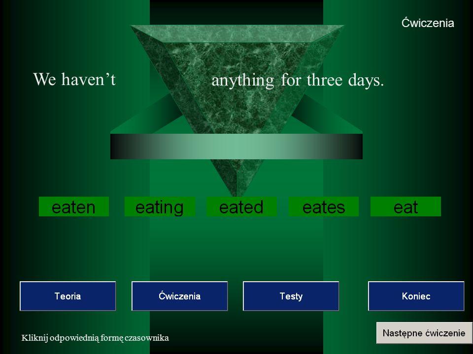 Ćwiczenia Kliknij odpowiednią formę czasownika We havent anything for three days.